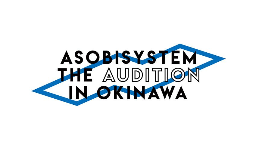 アソビシステム沖縄支社を設立。初の沖縄在住者限定オーディション「ASOBISYSTEM THE AUDIOTION IN OKINAWA」開催決定